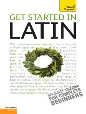 Get Started in Latin Absolute Beginner Course: The essential introduction to reading, writing, speaking and understanding a new language