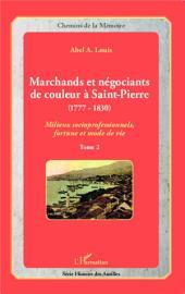 Marchands et négociants de couleur à Saint-Pierre (1777-1830): Milieux socioprofessionnels, fortune et mode de vie -, Volume2