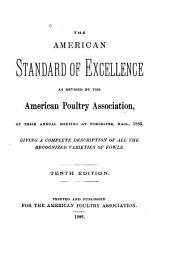 The American Standard of Excellence as Revised by the American Poultry Association, at Their Annual Meeting at Worcester, Mass., 1883: Giving a Complete Description of All the Recognized Varieties of Fowels