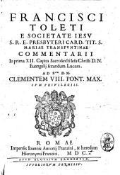 Francisci Toleti e Societate Iesu ... Commentarij. In prima 12. capita sacrosancti Iesu Christi D.N. Euangelij secundum Lucam. ..