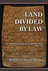 Land Divided by Law: The Yakama Indian Nation as Environmental History, 1840-1933