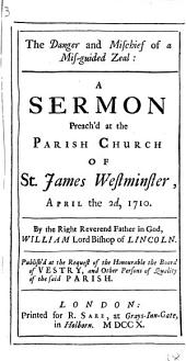 The Danger and Mischief of a Mis-guided Zeal:: A Sermon Preach'd at the Parish Church of St. James Westminster, April the 2d, 1710