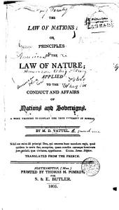 The Law of Nations: Or, Principles of the Law of Nature Applied to the Conduct and Affairs of Nations and Sovereigns. A Work Tending to Display the True Interest of Powers