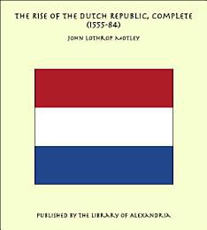 The Rise of the Dutch Republic, Complete (1555-84)
