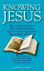Knowing Jesus: His unique identity; His radical teaching; His powerful encounters; His perfect salvation