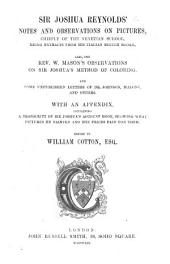 Sir Joshua Reynolds' Notes and Observations on Pictures, chiefly of the Venetian School, being extracts from his Italian Sketch-books: also the Rev. W. Mason's observations on Sir Joshua's method of coloring. And some unpublished letters of Dr. Johnson, Malone, and others. With an appendix, containing a transcript of Sir Joshua's Account-book ... Edited [with a preface and notes] by W. Cotton