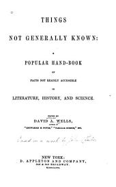 Things Not Generally Known: A Popular Hand-book of Facts Not Readily Accessible in Literature, History, and Science