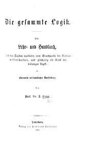 Die gesammte Logik, Ein Lehr- und Handbuch, aus den Quellen bearbeitet, vom Standpunkte der Naturwissenschaften, und gleichzeitig als Kritik der bisherigen Logik; in allegemein verständlicher Darstellung