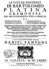 LE VITE DE' PONTEFICI DI BARTOLOMEO PLATINA CREMONESE: DAL SALVATOR NOSTRO FINO A INNOC. XI. DA ONOFRIO PANVINIO, GIOVANNI STRINGA, ANTONIO CICARELLI, ABRAAMO BZOVIO, ANTONIO BAGATTA Benacense, E dal Cau. GIROLAMO BRVSONI : Con le Annotationi del Panuinio, e con la Cronologia Ecclesiastica dello stesso, ampliata da Bartolomeo Dionigi, da Lauro Testa, da Francesco Tomasuccio, dal Bagatta, e dal Cau. Girolamo Brusoni, fino all' Anno M.DC.LXXXIV. Aggiuntoui anco in quest' ultima Impressione la Vita del Platina scritta diffusamente dal sig. NICOL' ANGELO CAGERRI Romano, con i Nomi, Cognomi, e Patrie di tutti li Cardinali, e tre copiose Tauole; vna de' Papi, la seconda de' Cardinali, e la terza delle cose Notabili