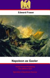 Napoleon As Gaoler: Personal Experiences And Adventures Of British Sailors And Soldiers During The Great Captivity