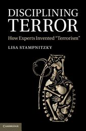 Disciplining Terror: How Experts Invented 'Terrorism'