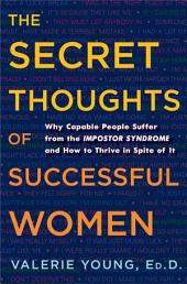 The Secret Thoughts of Successful Women: Why Capable People Suffer from the Impostor Syndrome and How to Thrive in Spite of It