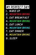 My Perfect Day Wake Up Mountain Biking Eat Breakfast Mountain Biking Eat Lunch Mountain Biking Eat Dinner Mountain Biking Sleep