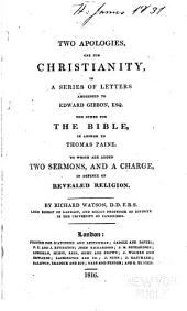 Two Apologies, One for Christianity: In a Series of Letters Addressed to Edward Gibbon, Esq. The Other for the Bible, in Answer to Thomas Paine. To which are Added Two Sermons, and a Charge, in Defence of Revealed Religion