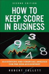 How to Keep Score in Business: Accounting and Financial Analysis for the Non-Accountant, Edition 2