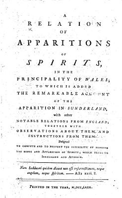 A Relation of Apparitions of Spirits  in the Principality of Wales  to which is added the remarkable account of the apparition in Sunderland  with other notable relations from England  etc   By Edmund Jones   PDF