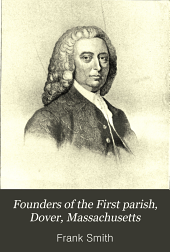 Founders of the First parish, Dover, Massachusetts: with descriptions of all the houses now standing which were built before the revolution
