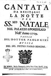 Cantata da recitarsi la notte del SS.mo Natale nel palazzo apostolico nell'anno 1709. Parole del dottor Paolo Gini musica del sig. Pietro Paolo Bencini