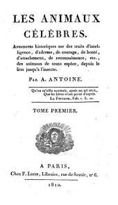 Les animaux célèbres: anecdotes historiques sur des traits d'intelligence, d'adresse, de courage, de bonté, d'attachement, de reconnaissance, etc., des animaux de toute espèce, Volume1