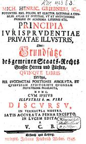 Mich. Henric. Griebneri, ICti ... Principia ivrisprvdentiae privatae illvstris, oder: Grundsätze des gemeinen Staats-Rechts grosser Herren und Fürsten,: qvinqve libris divisa ...
