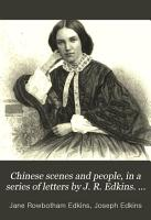 Chinese scenes and people  in a series of letters by J  R  Edkins  With Narrative of a visit to Nanking by her husband  J  Edkins  Also a memoir by her father W  Stobbs PDF
