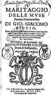 Il maritaggio delle muse poema drammatico di Gio. Giacomo Riccio, doue in capriccioso intrecciamento sono interlocutori con le noue muse i migliori poeti toscani, e latini, heroici, lirici, pastorali, faceti, nel metro, e nello stile più da loro vsato. All'illustriss. ... Giulio Cesare Colonna ..
