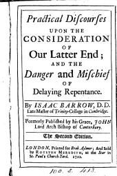 Practical Discourses Upon the Consideration of Our Latter End: And the Danger and Mischief of Delaying Repentance. By Isaac Barrow, ... ...