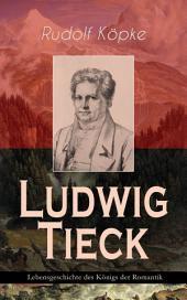 Ludwig Tieck - Lebensgeschichte des Königs der Romantik: Erinnerungen aus dem Leben des Dichters nach dessen mündlichen und schriftlichen Mittheilungen (Biografie)