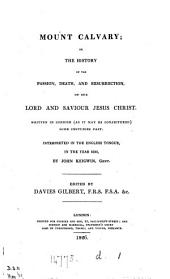 Mount Calvary; or, The history of the passion, death, and resurrection, of ... Jesus Christ, written in Cornish, interpreted in the Engl. tongue by J. Keigwin, ed. by D. Gilbert