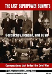 THE LAST SUPERPOWER SUMMITS: Gorbachev, Reagan, and Bush. Conversations that Ended the Cold War