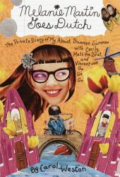 Melanie Martin Goes Dutch: The Private Diary of My Almost Bummer Summer with Cecily, Matt the Brat, and Vincent Van Go Go Go