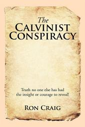The Calvinist Conspiracy: Truth No One Else Has Had the Insight or Courage to Reveal!