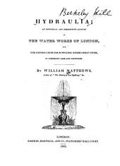 Hydraulia, an Historical and Descriptive Account of the Water Works of London: And the Contrivances for Supplying Other Great Cities, in Different Ages and Countries