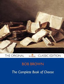 The Complete Book of Cheese - The Original Classic Edition