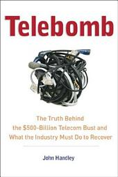Telebomb: The Truth Behind the $500-billion Telecom Bust and What the Industry Must Do to Recover