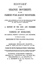 History of the Grange Movement, Or, The Farmer's War Against Monopolies: Being a Full and Authentic Account of the Struggles of the American Farmers Against the Extortions of the Railroad Companies : with a History of the Rise and Progress of the Order of Patrons of Husbandry ... to which is Added Sketches of the Leading Grangers
