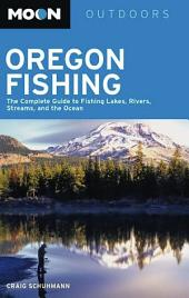 Moon Oregon Fishing: The Complete Guide to Fishing Lakes, Rivers, Streams, and the Ocean
