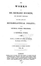 The Works of Mr. Richard Hooker: In Eight Books : Of the Laws of Ecclesiastical Polity, with Several Other Treatises and a General Index : Also, a Life of the Author, Volume 2