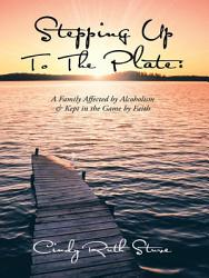 Stepping Up To The Plate A Family Affected By Alcoholism Kept In The Game By Faith Book PDF