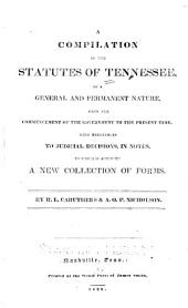 A compilation of the statutes of Tennessee: of a general and permanent nature from the commencement of the government to the present time. With references to judicial decisions, in notes to which is appended a new collection of forms