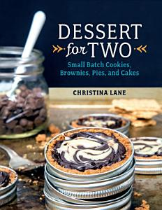 Dessert For Two  Small Batch Cookies  Brownies  Pies  and Cakes Book