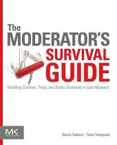 The Moderator's Survival Guide: Handling Common, Tricky, and Sticky Situations in User Research