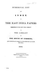 Numerical List and Index to the East India Papers presented by the East India Company to the Library of the House of Commons  and continued by order of the Secretary of State for India  1861 PDF