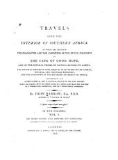 Travels Into the Interior of Southern Africa: In which are Described the Character and the Conditon of the Dutch Colonists of the Cape of Good Hope, and of the Several Tribes of Natives Beyond Its Limits, the Natural History of Such Subjects as Occurred in the Animal, Mineral, and Vegetable Kingdoms, and the Geography of the Southern Extremity of Africa, Volume 2