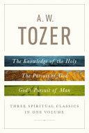 A. W. Tozer: Three Spiritual Classics in One Volume