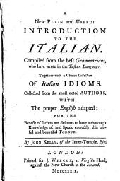 A New Plain and Useful Introduction to the Italian: Compiled from the Best Grammarians, who Have Wrote in the Tuscan Language. Together with a Choice Collection of Italian Idioms. ... By John Kelly, of the Inner-Temple, Esq