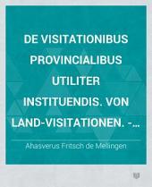 De visitationibus provincialibus utiliter instituendis. Von Land-Visitationen. - Jenae, Paulus Eurich 1714
