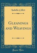 Gleanings and Weavings (Classic Reprint)