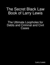The Secret Black Law Book of Larry Lewis - The Ultimate Loopholes for Debts and Criminal and Civil Cases