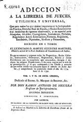 Adicción a la librería de jueces, utilísima y universal, que para todos los que desean imponerse en la jurisprudencia práctica ...